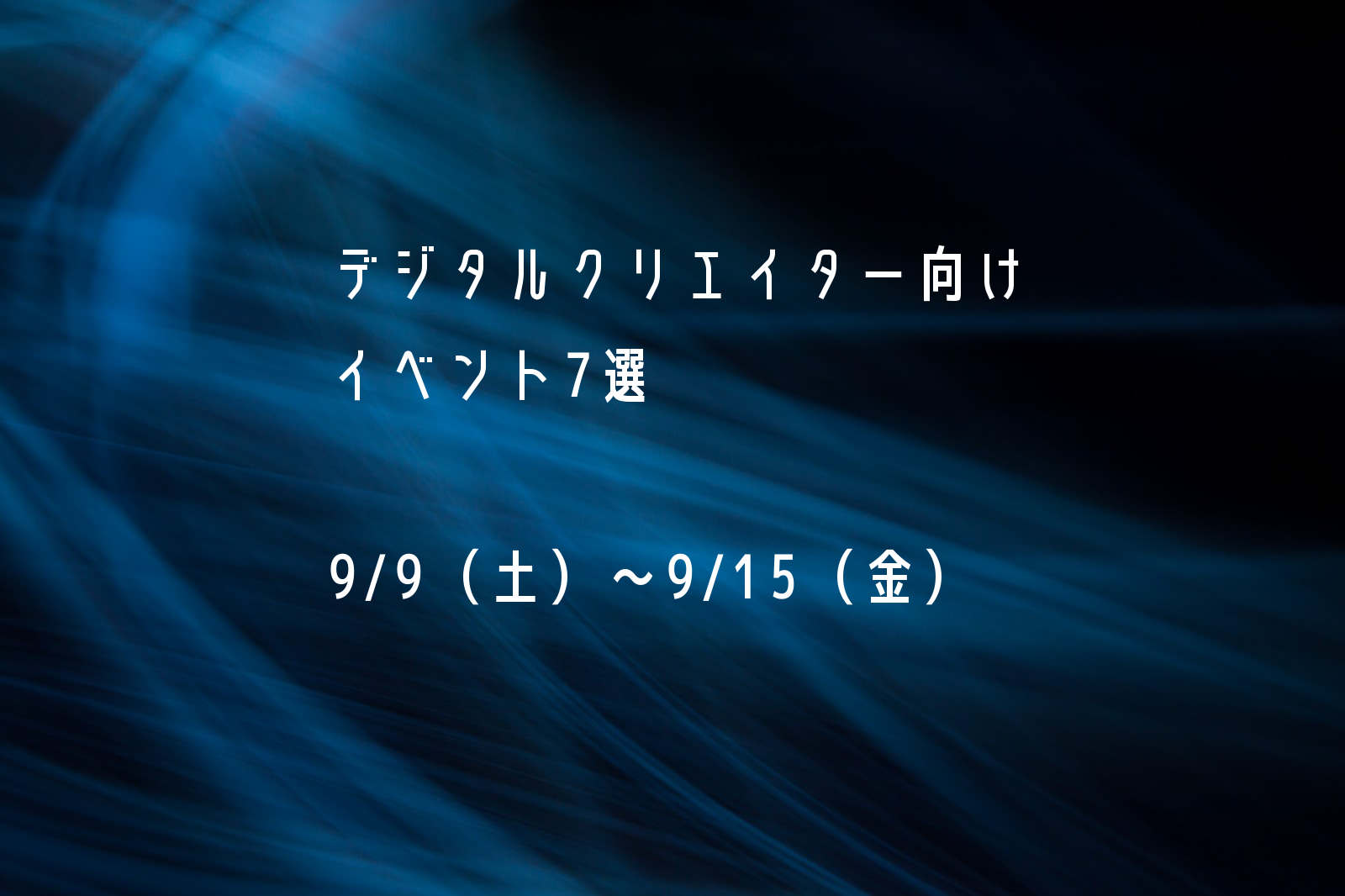 【デジタルクリエイター向け】9/9(土)〜9/15(金)のイベント7選