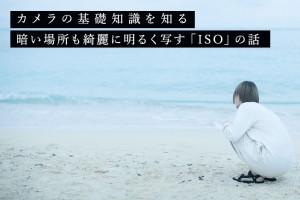 【カメラの基礎知識を知る】暗い場所も綺麗に明るく写す「ISO」の話