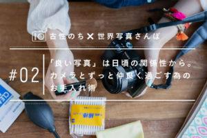 【古性のち×世界写真さんぽ #02】「良い写真」は日頃の関係性から。カメラとずっと仲良く過ごす為のお手入れ術