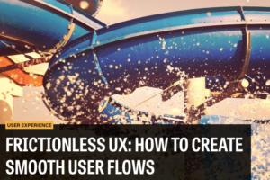 摩擦のないUXデザイン:スムーズなユーザーフローを生み出すには